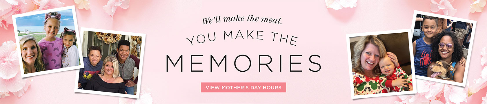 We'll make the meal. You make the memories. View Mother's Day Hours